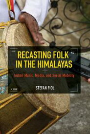 Recasting Folk in the HimalayasIndian Music, Media, and Social Mobility【電子書籍】[ Stefan Fiol ]