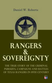 Rangers & Sovereignty - The True Story of the Criminal Pursuits, Campaigns and Battles of Texas Rangers in 19th CenturyAutobiographical Account: The Deer Creek Fight, Rio Grande Campaign, The Mason County War, The Killing of Sam Bass, Ho【電子書籍】