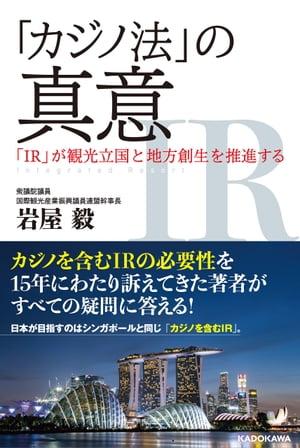 「カジノ法」の真意 「IR」が観光立国と地方創生を推進する【電子書籍】[ 岩屋 毅 ]