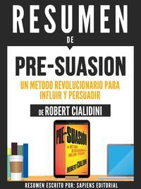 """Resumen De """"Pre-Suasion: Un Metodo Revolucionario Para Influir Y Persuadir - De Robert Cialdini""""【電子書籍】[ Sapiens Editorial ]"""
