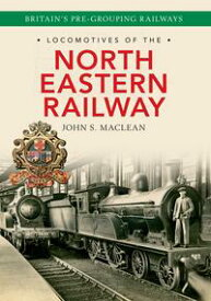 Locomotives of the North Eastern Railway【電子書籍】[ John S. Maclean ]