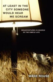At Least in the City Someone Would Hear Me ScreamMisadventures in Search of the Simple Life【電子書籍】[ Wade Rouse ]