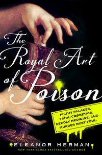 The Royal Art of PoisonFilthy Palaces, Fatal Cosmetics, Deadly Medicine, and Murder Most Foul【電子書籍】[ Eleanor Herman ]