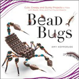 Bead Bugs Cute, Creepy, and Quirky Projects to Make with Beads, Wire, and Fun Found Objects【電子書籍】[ Amy Kopperude ]