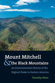 Mount Mitchell and the Black MountainsAn Environmental History of the Highest Peaks in Eastern America【電子書籍】[ Timothy Silver ]