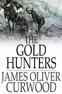 The Gold HuntersA Story of Life and Adventure in the Hudson Bay Wilds【電子書籍】[ James Oliver Curwood ]