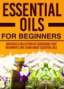 Essential Oils For Beginners : Discover A Collection Of Guidebooks That Beginner's Can Learn About Essential…