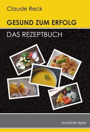Gesund zum Erfolg - Das Rezeptbuch【電子書籍】[ Claude Reck ]