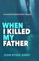 When I Killed My Father: An Assisted Suicide Family Thriller