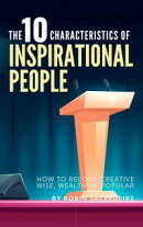 The 10 Characteristics of Inspirational People: How to Become Creative, Wise, Wealthy & Popular