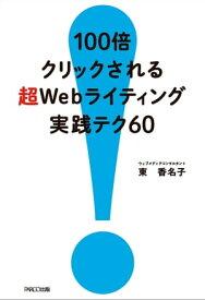 100倍クリックされる 超Webライティング バズる実践テク60【電子書籍】[ 東香名子 ]