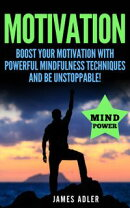 Motivation: Boost Your Motivation with Powerful Mindfulness Techniques and Be Unstoppable