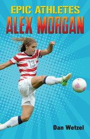 Epic Athletes: Alex Morgan【電子書籍】[ Dan Wetzel ]