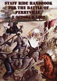 Staff Ride Handbook For The Battle Of Perryville, 8 October 1862 [Illustrated Edition]【電子書籍】[ Dr. Robert S. Cameron ]