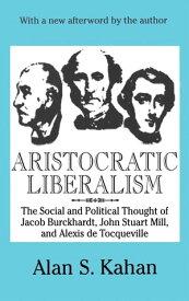 Aristocratic LiberalismThe Social and Political Thought of Jacob Burckhardt, John Stuart Mill, and Alexis De Tocqueville【電子書籍】[ Alan Kahan ]