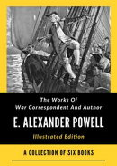 The Works Of War Correspondent And Author E. Alexander Powell
