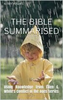 The Bible Summarised: Using knowledge from Ellen G. White's Conflict of the Ages series