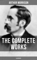 The Complete Works of Arthur Morrison (Illustrated)