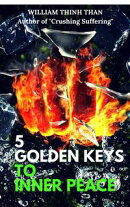 5 Golden Keys To Inner Peace: How To Demolish Stress, Worry, Hatred, Misfortune and Achieve A Happier Life