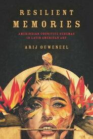 Resilient Memories Amerindian Cognitive Schemas in Latin American Art【電子書籍】[ Arij Ouweneel ]