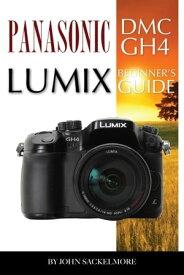 Panasonic Dmc Gh4 Lumix: Beginner's Guide【電子書籍】[ John Sackelmore ]