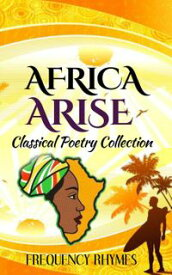 AFRICA ARISE: A Collage Of Classical And Inspirational Poems On African Diversity, Identity And Heritage【電子書籍】[ Frequency Rhymes ]