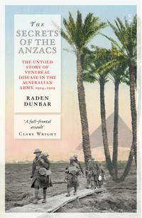 The Secrets of the Anzacsthe untold story of venereal disease in the Australian army, 1914?1919【電子書籍】[ Raden Dunbar ]