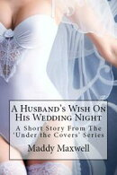 A Husband's Wish On His Wedding Night: A Short Story From The 'Under The Covers' Series