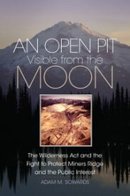 An Open Pit Visible from the MoonThe Wilderness Act and the Fight to Protect Miners Ridge and the Public Interest【電子書籍】[ Adam M. Sowards ]