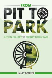 'From Pit to Park': Sutton Colliery to Brierley Country Park【電子書籍】[ Janet Roberts ]