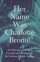 Her Name Was Charlotte Brontë - A Collection of Essays, Excerpts and Writings on the Famous Female Author