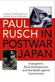 Paul Rusch in Postwar JapanEvangelism, Rural Development, and the Battle against Communism【電子書籍】[ Andrew T. McDonald ]
