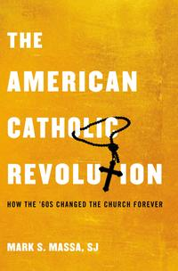 The American Catholic RevolutionHow the Sixties Changed the Church Forever【電子書籍】[ Mark S. Massa, S.J. ]