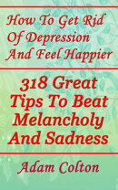 How To Get Rid Of Depression And Feel Happier: 318 Great Tips To Beat Melancholy And Sadness