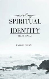 Unveiling Spiritual Identity From Isaiah【電子書籍】[ Kayode Crown ]
