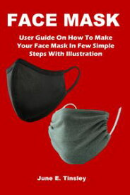 FACE MASKUser Guide On How To Make Your Face Mask In Few Simple Steps With Illustration【電子書籍】[ June E. Tinsley ]