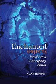 Enchanted ObjectsVisual Art in Contemporary Fiction【電子書籍】[ Allan Hepburn ]