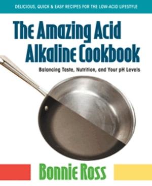The Amazing Acid-Alkaline CookbookBalancing Taste, Nutrition, and Your pH Levels【電子書籍】[ Bonnie Ross ]