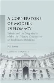 A Cornerstone of Modern DiplomacyBritain and the Negotiation of the 1961 Vienna Convention on Diplomatic Relations【電子書籍】[ Dr. Kai Bruns ]