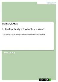 Is English Really a Tool of Integration?A Case Study of Bangladeshi Community in London【電子書籍】[ SM Ruhul Alam ]