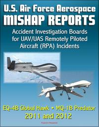 U.S. Air Force Aerospace Mishap Reports: Accident Investigation Boards for UAV/UAS Remotely Piloted Aircraft (RPA) Incidents Involving the EQ-4B Global Hawk and MQ-1B Predator in 2011 and 2012【電子書籍】[ Progressive Management ]
