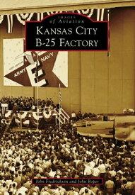 Kansas City B-25 Factory【電子書籍】[ John Fredrickson ]