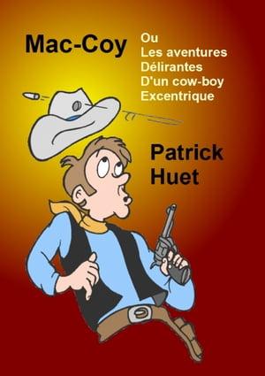 Mac-Coy Ou les Aventures D?lirantes D'un Cow-boy Excentrique【電子書籍】[ Patrick Huet ]