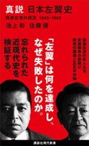 真説 日本左翼史 戦後左派の源流 1945ー1960