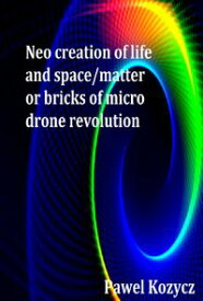 Neo Creation of Life and Space/Matter or Bricks of Micro Drone Revolution【電子書籍】[ Pawel Kozycz ]