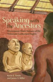Speaking with the AncestorsMississippian Stone Statuary of the Tennessee-Cumberland Region【電子書籍】[ James V. Miller ]
