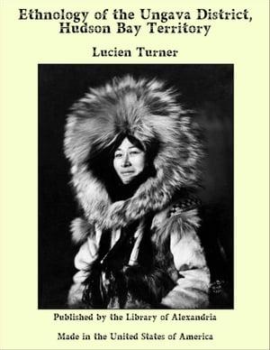 Ethnology of the Ungava District, Hudson Bay Territory【電子書籍】[ Lucien Turner ]