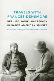 Travels with Frances DensmoreHer Life, Work, and Legacy in Native American Studies【電子書籍】