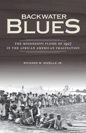 Backwater BluesThe Mississippi Flood of 1927 in the African American Imagination【電子書籍】[ Richard M. Mizelle Jr. ]