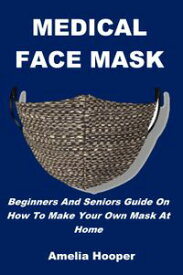 MEDICAL FACE MASKBeginners And Seniors Guide On How To Make Your Own Mask At Home【電子書籍】[ Amelia Hooper ]